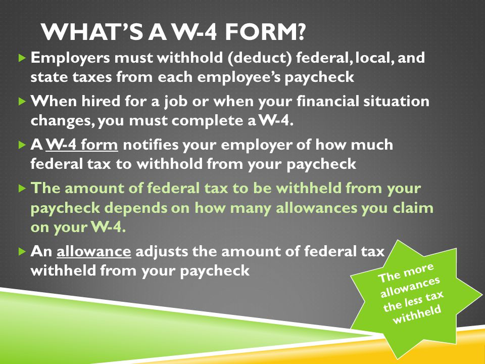 WHAT'S A W-4 FORM?  Employers must withhold (deduct) federal, local, and state taxes from each employee's paycheck  When hired for a job or when you