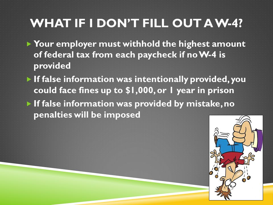 WHAT IF I DON'T FILL OUT A W-4?  Your employer must withhold the highest amount of federal tax from each paycheck if no W-4 is provided  If false in