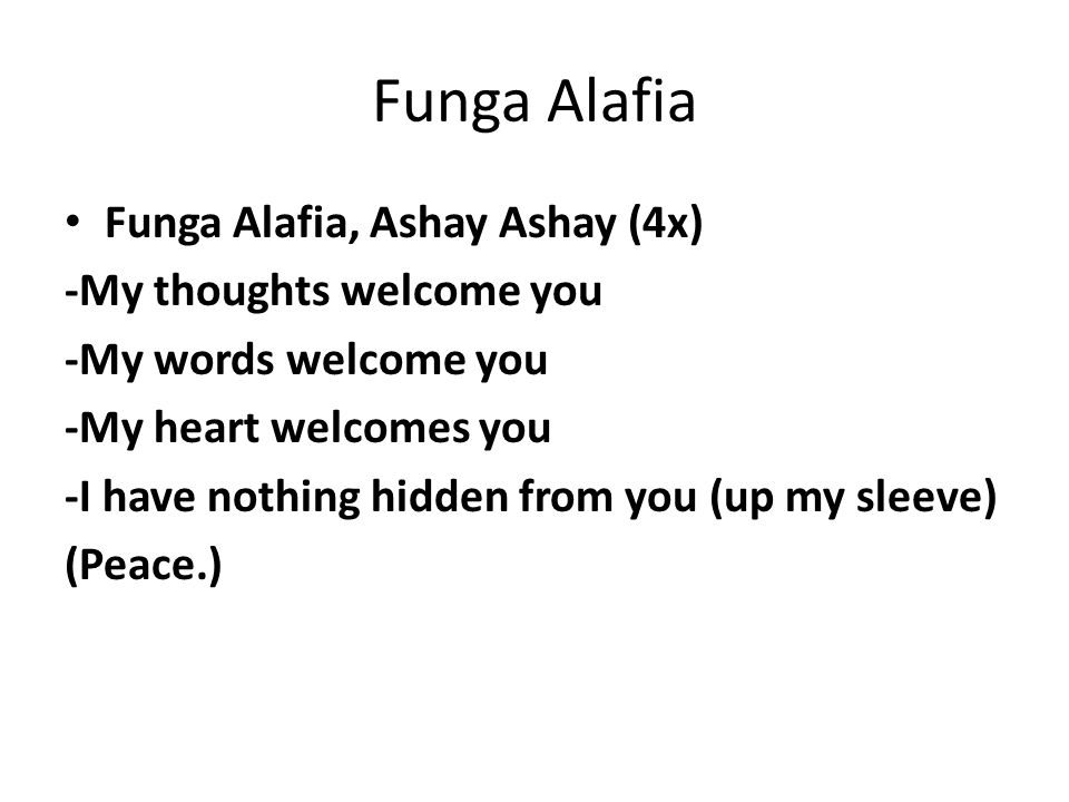 Funga Alafia Funga Alafia, Ashay Ashay (4x) -My thoughts welcome you -My words welcome you -My heart welcomes you -I have nothing hidden from you (up