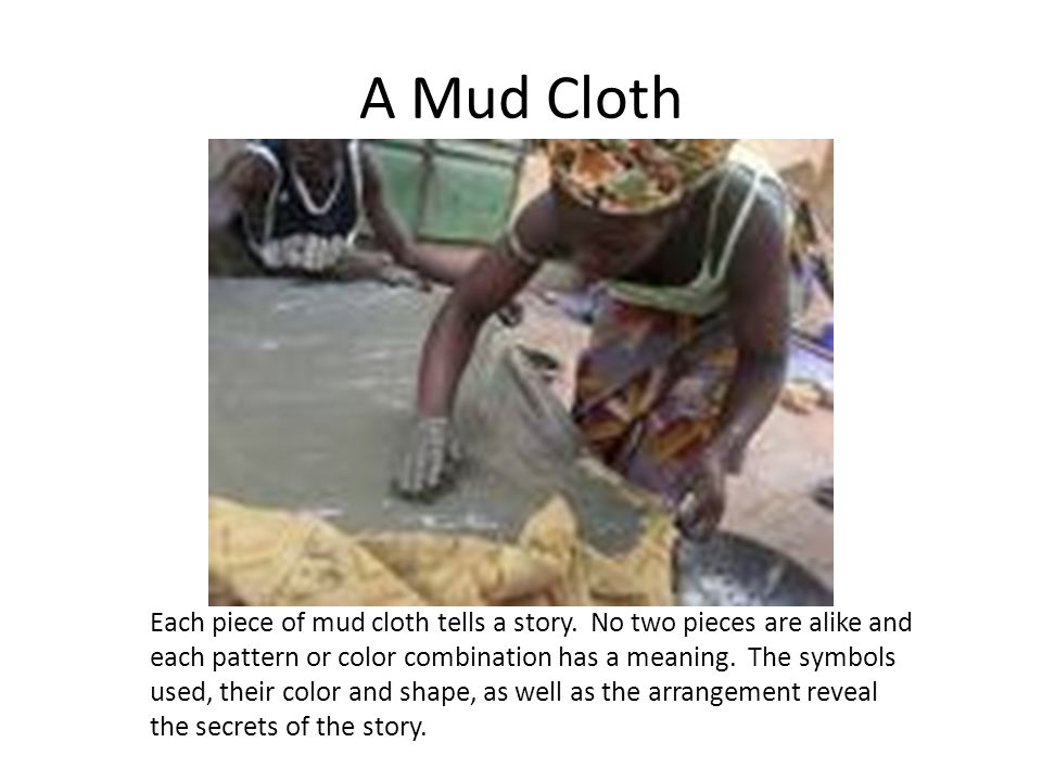 A Mud Cloth Each piece of mud cloth tells a story. No two pieces are alike and each pattern or color combination has a meaning. The symbols used, thei