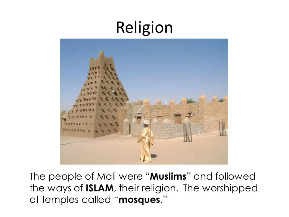 "Religion The people of Mali were "" Muslims "" and followed the ways of ISLAM, their religion. The worshipped at temples called "" mosques."""