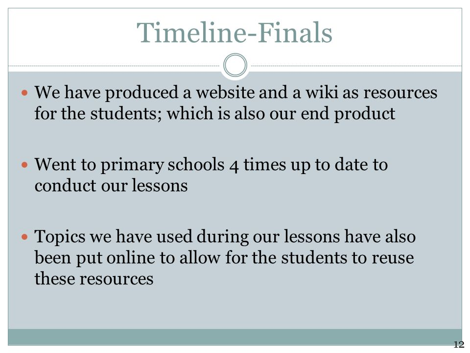 Timeline-Finals We have produced a website and a wiki as resources for the students; which is also our end product Went to primary schools 4 times up