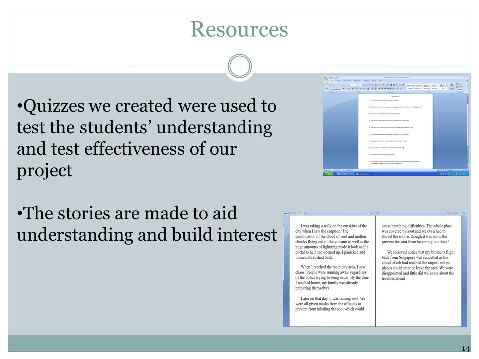 Resources Quizzes we created were used to test the students' understanding and test effectiveness of our project The stories are made to aid understanding and build interest 14