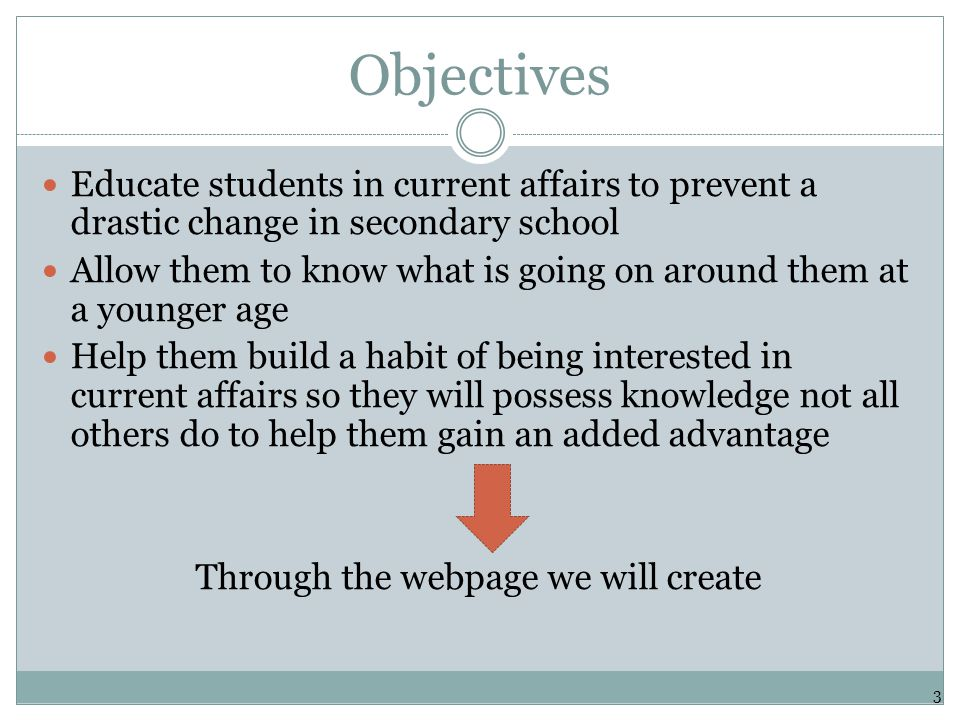 Objectives Educate students in current affairs to prevent a drastic change in secondary school Allow them to know what is going on around them at a younger age Help them build a habit of being interested in current affairs so they will possess knowledge not all others do to help them gain an added advantage Through the webpage we will create 3