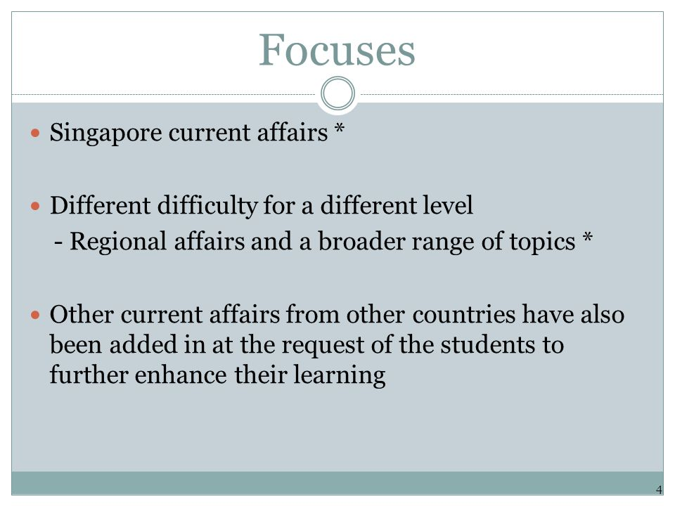 Focuses Singapore current affairs * Different difficulty for a different level - Regional affairs and a broader range of topics * Other current affairs from other countries have also been added in at the request of the students to further enhance their learning 4