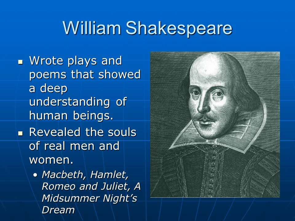 William Shakespeare Wrote plays and poems that showed a deep understanding of human beings. Wrote plays and poems that showed a deep understanding of