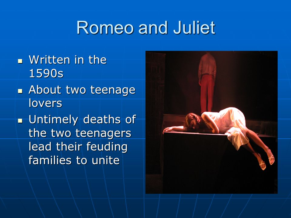 Romeo and Juliet Written in the 1590s Written in the 1590s About two teenage lovers About two teenage lovers Untimely deaths of the two teenagers lead