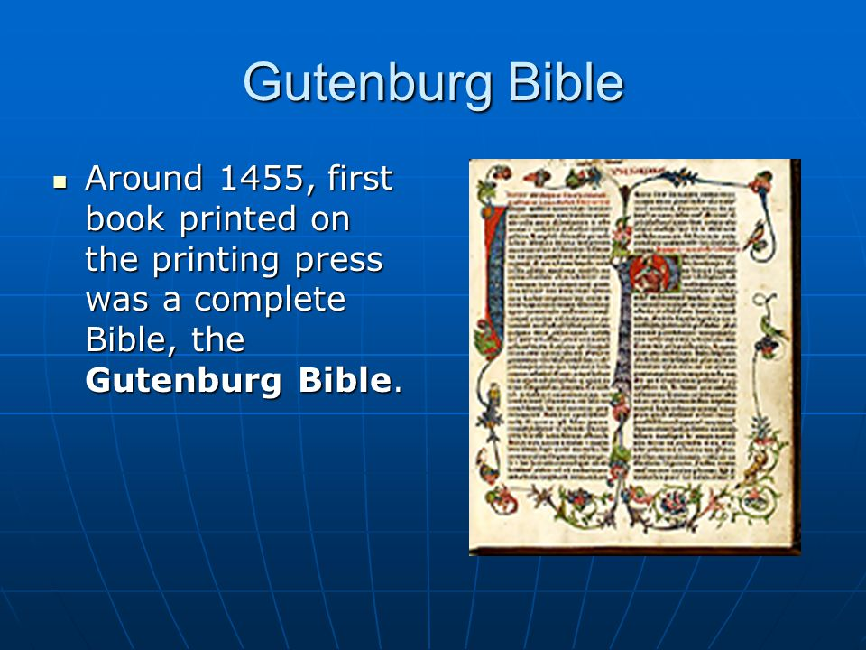 Gutenburg Bible Around 1455, first book printed on the printing press was a complete Bible, the Gutenburg Bible. Around 1455, first book printed on th