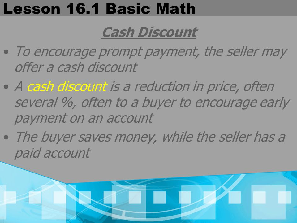 Lesson 16.1 Basic Math Cash Discount To encourage prompt payment, the seller may offer a cash discount A cash discount is a reduction in price, often