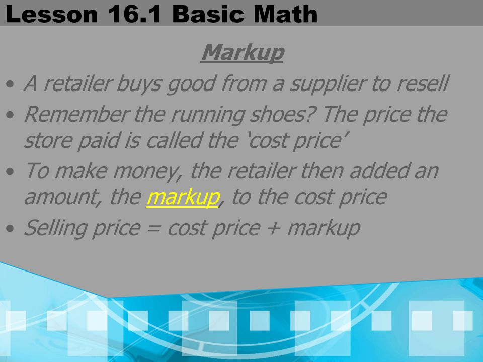 Lesson 16.1 Basic Math Markup A retailer buys good from a supplier to resell Remember the running shoes? The price the store paid is called the 'cost