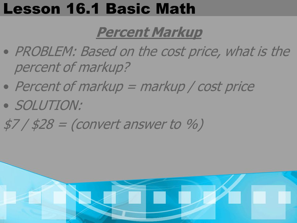 Lesson 16.1 Basic Math Percent Markup PROBLEM: Based on the cost price, what is the percent of markup? Percent of markup = markup / cost price SOLUTIO