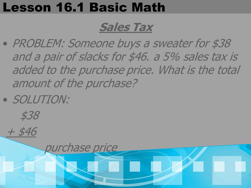 Lesson 16.1 Basic Math Sales Tax PROBLEM: Someone buys a sweater for $38 and a pair of slacks for $46. a 5% sales tax is added to the purchase price.