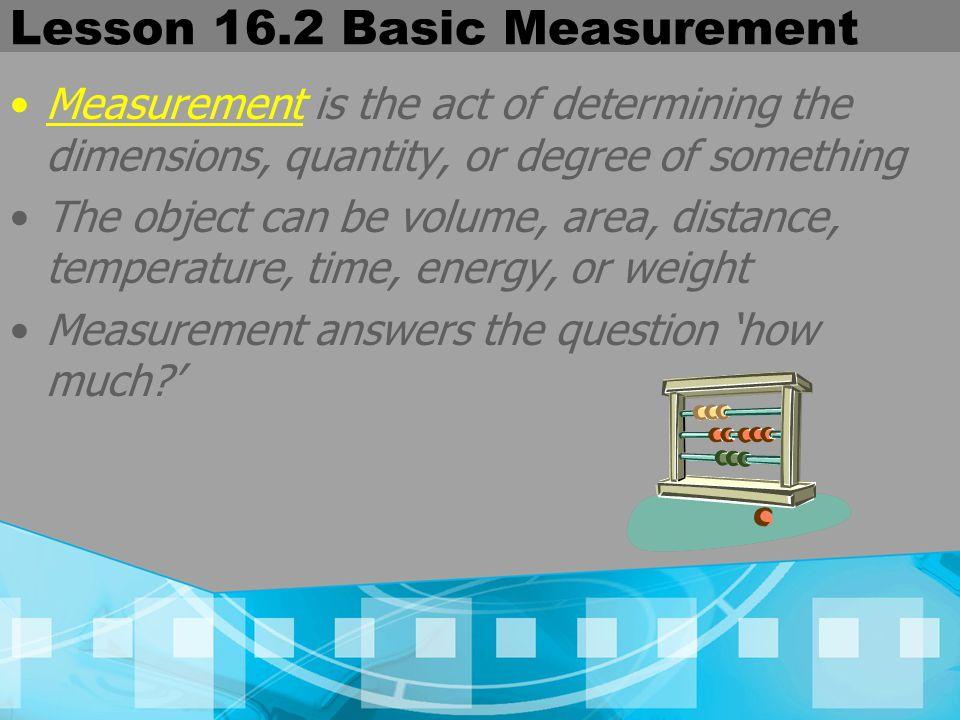 Lesson 16.2 Basic Measurement Measurement is the act of determining the dimensions, quantity, or degree of something The object can be volume, area, d