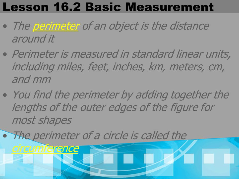 Lesson 16.2 Basic Measurement The perimeter of an object is the distance around it Perimeter is measured in standard linear units, including miles, fe