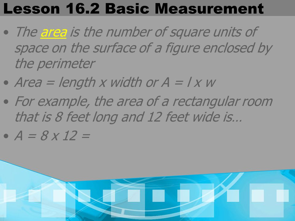 Lesson 16.2 Basic Measurement The area is the number of square units of space on the surface of a figure enclosed by the perimeter Area = length x wid