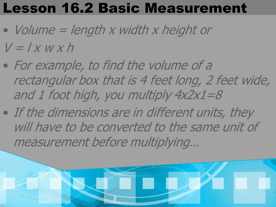 Lesson 16.2 Basic Measurement Volume = length x width x height or V = l x w x h For example, to find the volume of a rectangular box that is 4 feet lo