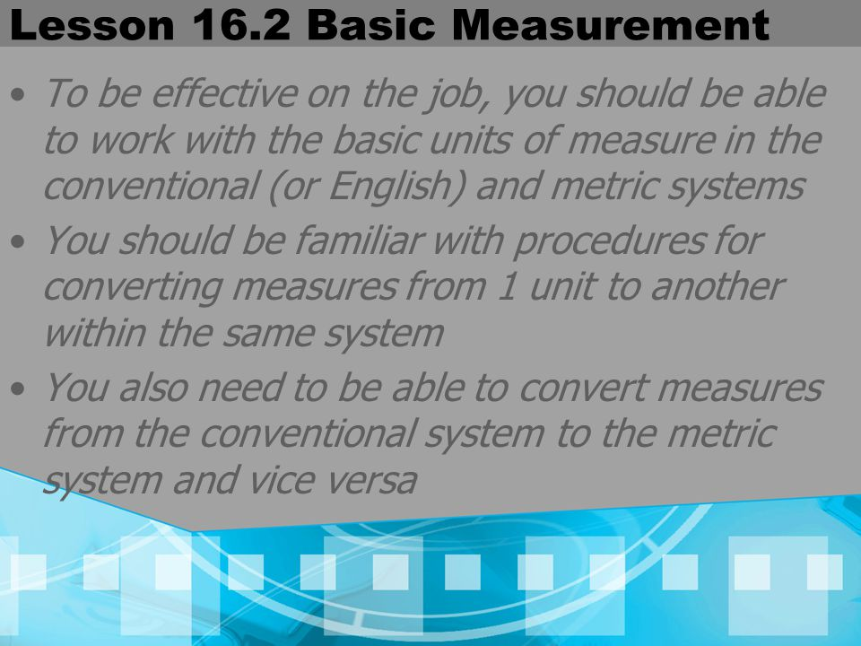 Lesson 16.2 Basic Measurement To be effective on the job, you should be able to work with the basic units of measure in the conventional (or English)