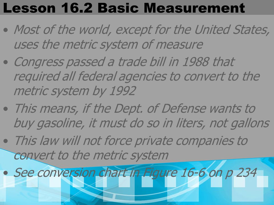 Lesson 16.2 Basic Measurement Most of the world, except for the United States, uses the metric system of measure Congress passed a trade bill in 1988