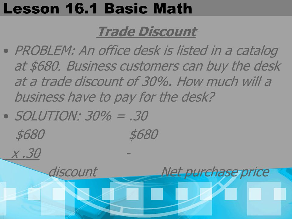 Lesson 16.1 Basic Math Trade Discount PROBLEM: An office desk is listed in a catalog at $680. Business customers can buy the desk at a trade discount