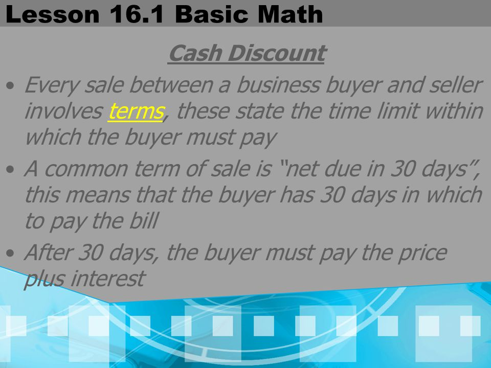Lesson 16.1 Basic Math Cash Discount To encourage prompt payment, the seller may offer a cash discount A cash discount is a reduction in price, often several %, often to a buyer to encourage early payment on an account The buyer saves money, while the seller has a paid account