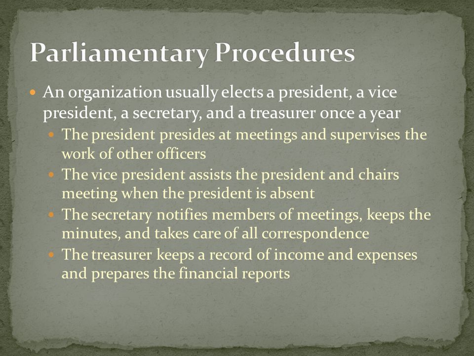 An organization usually elects a president, a vice president, a secretary, and a treasurer once a year The president presides at meetings and supervises the work of other officers The vice president assists the president and chairs meeting when the president is absent The secretary notifies members of meetings, keeps the minutes, and takes care of all correspondence The treasurer keeps a record of income and expenses and prepares the financial reports