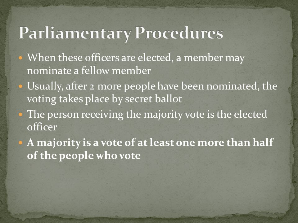 When these officers are elected, a member may nominate a fellow member Usually, after 2 more people have been nominated, the voting takes place by secret ballot The person receiving the majority vote is the elected officer A majority is a vote of at least one more than half of the people who vote