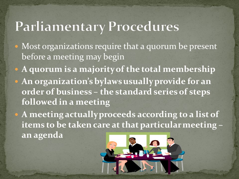 Most organizations require that a quorum be present before a meeting may begin A quorum is a majority of the total membership An organization's bylaws usually provide for an order of business – the standard series of steps followed in a meeting A meeting actually proceeds according to a list of items to be taken care at that particular meeting – an agenda