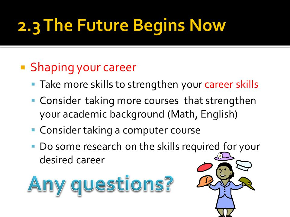  Shaping your career  Take more skills to strengthen your career skills  Consider taking more courses that strengthen your academic background (Math, English)  Consider taking a computer course  Do some research on the skills required for your desired career