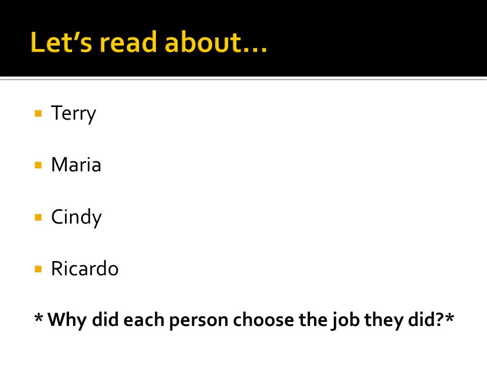  Terry  Maria  Cindy  Ricardo * Why did each person choose the job they did *