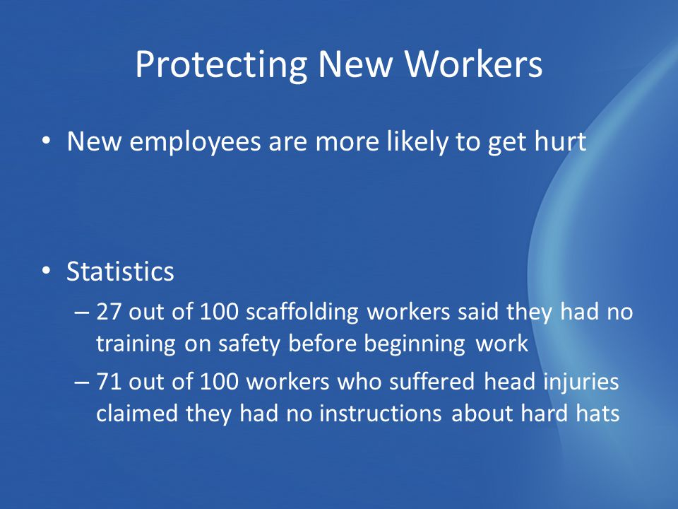New employees are more likely to get hurt Statistics – 27 out of 100 scaffolding workers said they had no training on safety before beginning work – 71 out of 100 workers who suffered head injuries claimed they had no instructions about hard hats