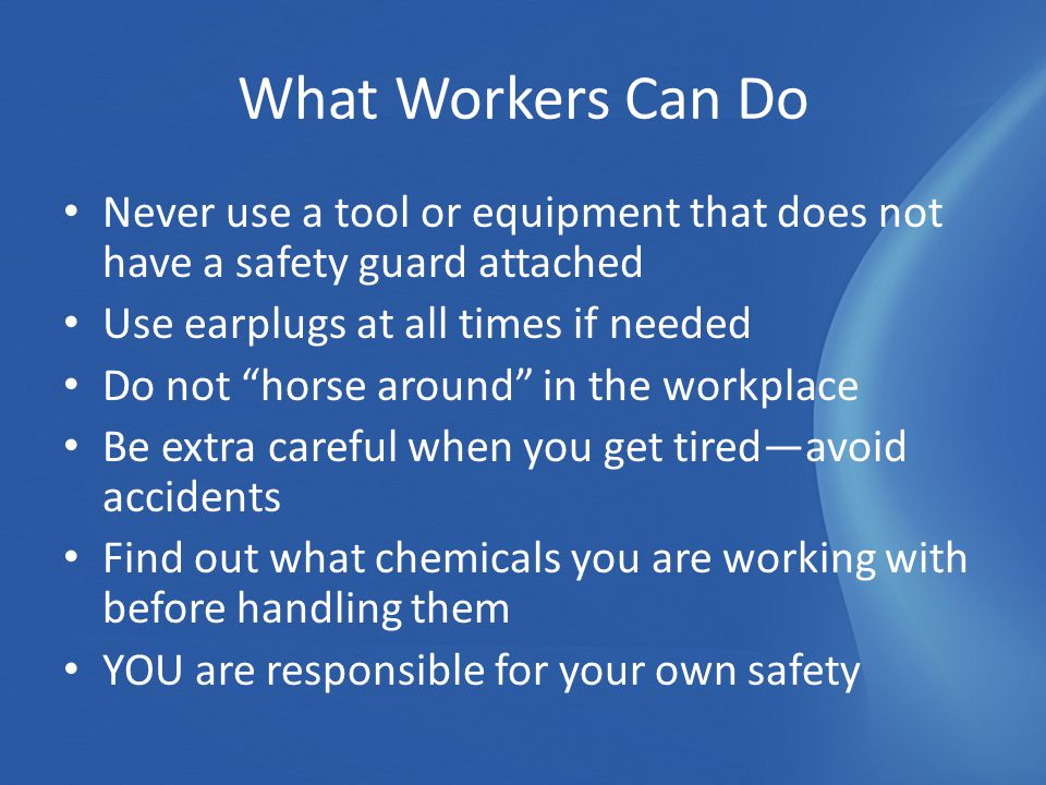 Never use a tool or equipment that does not have a safety guard attached Use earplugs at all times if needed Do not horse around in the workplace Be extra careful when you get tired—avoid accidents Find out what chemicals you are working with before handling them YOU are responsible for your own safety