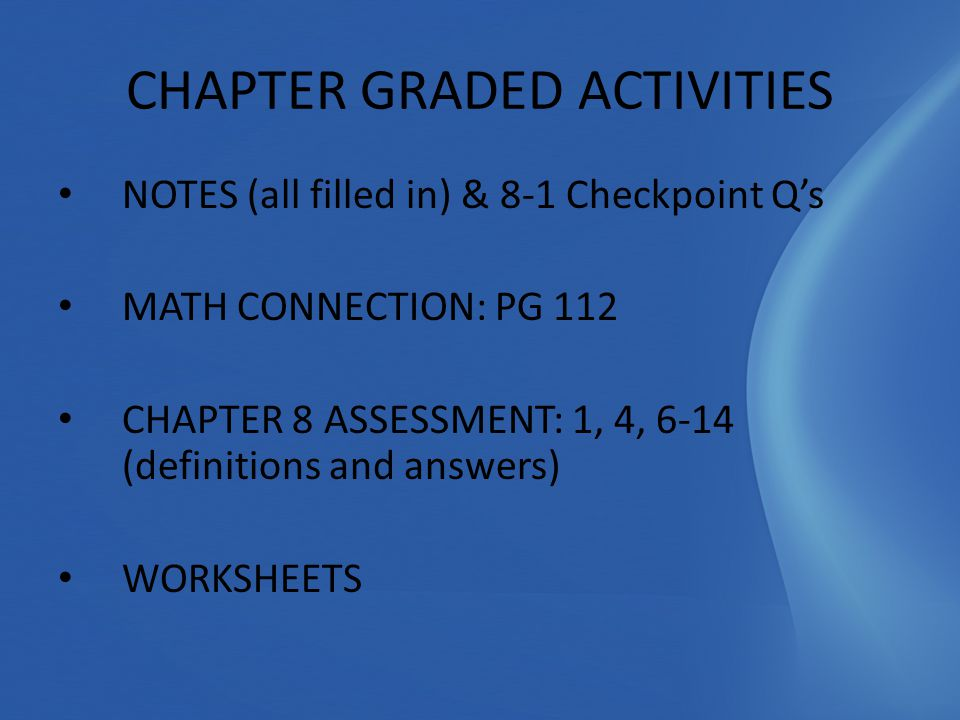 NOTES (all filled in) & 8-1 Checkpoint Q's MATH CONNECTION: PG 112 CHAPTER 8 ASSESSMENT: 1, 4, 6-14 (definitions and answers) WORKSHEETS