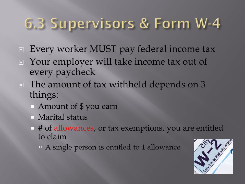  Every worker MUST pay federal income tax  Your employer will take income tax out of every paycheck  The amount of tax withheld depends on 3 things:  Amount of $ you earn  Marital status  # of allowances, or tax exemptions, you are entitled to claim  A single person is entitled to 1 allowance