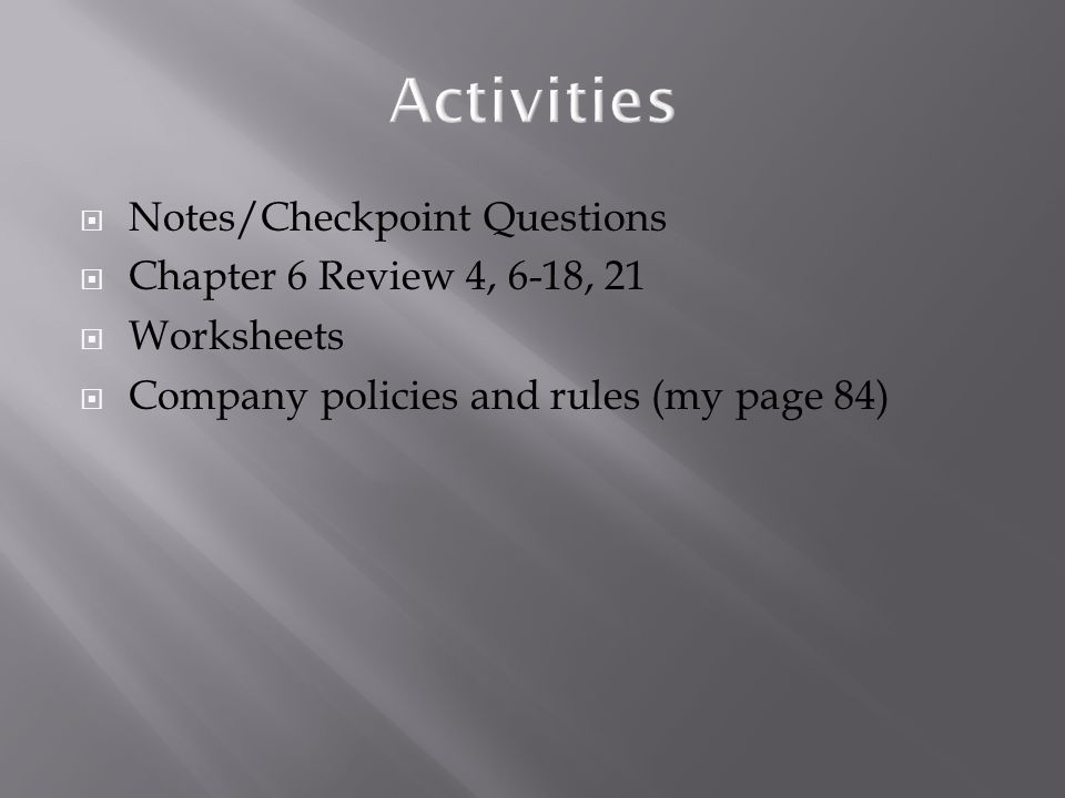  Notes/Checkpoint Questions  Chapter 6 Review 4, 6-18, 21  Worksheets  Company policies and rules (my page 84)
