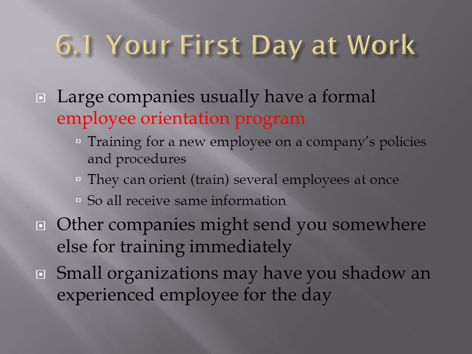  Large companies usually have a formal employee orientation program  Training for a new employee on a company's policies and procedures  They can orient (train) several employees at once  So all receive same information  Other companies might send you somewhere else for training immediately  Small organizations may have you shadow an experienced employee for the day