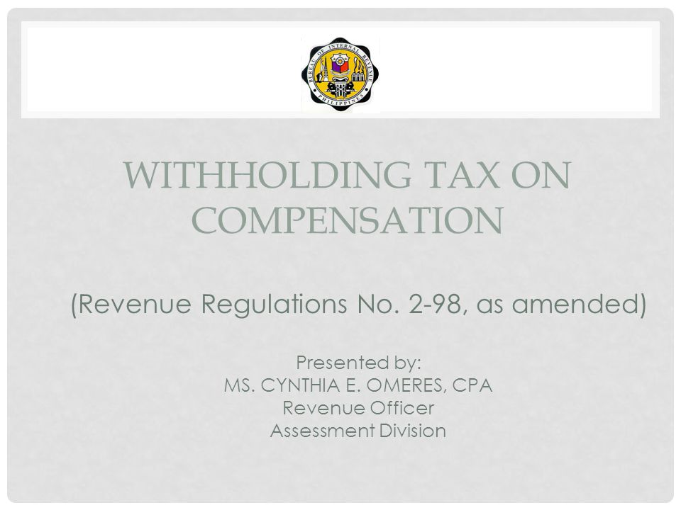 WITHHOLDING TAX ON COMPENSATION (Revenue Regulations No. 2-98, as amended) Presented by: MS. CYNTHIA E. OMERES, CPA Revenue Officer Assessment Divisio
