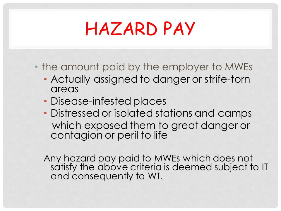 HAZARD PAY the amount paid by the employer to MWEs Actually assigned to danger or strife-torn areas Disease-infested places Distressed or isolated sta