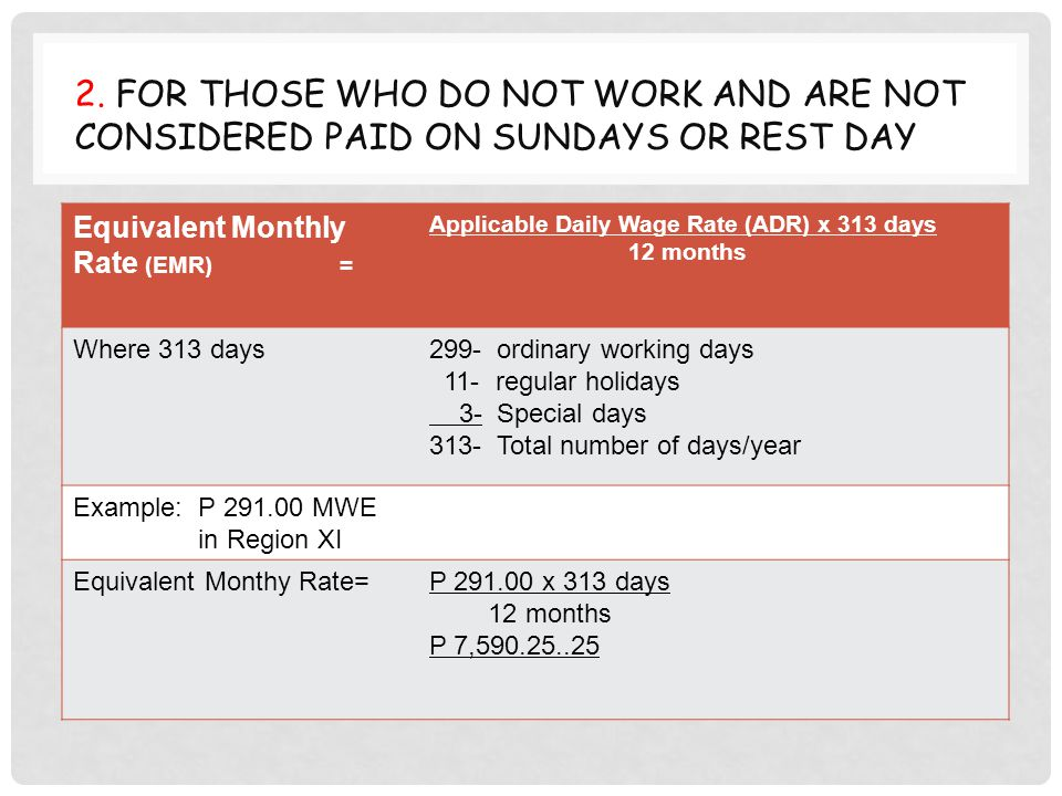 2. FOR THOSE WHO DO NOT WORK AND ARE NOT CONSIDERED PAID ON SUNDAYS OR REST DAY Equivalent Monthly Rate (EMR) = Applicable Daily Wage Rate (ADR) x 313