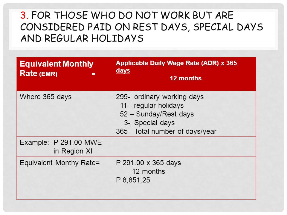 3. FOR THOSE WHO DO NOT WORK BUT ARE CONSIDERED PAID ON REST DAYS, SPECIAL DAYS AND REGULAR HOLIDAYS Equivalent Monthly Rate (EMR) = Applicable Daily