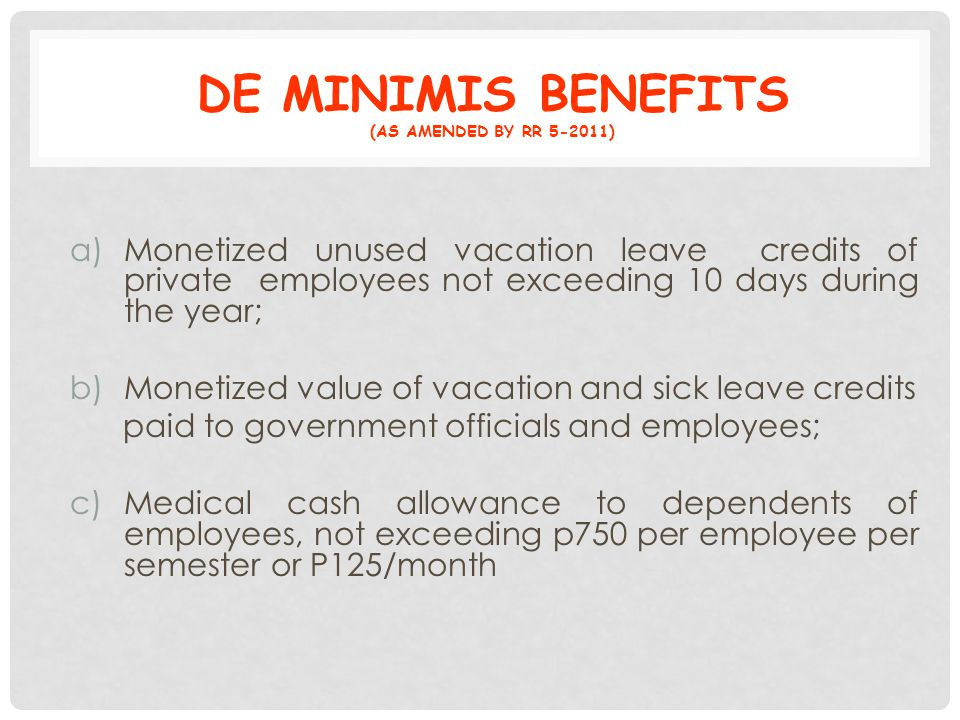 DE MINIMIS BENEFITS (AS AMENDED BY RR 5-2011) a)Monetized unused vacation leave credits of private employees not exceeding 10 days during the year; b)