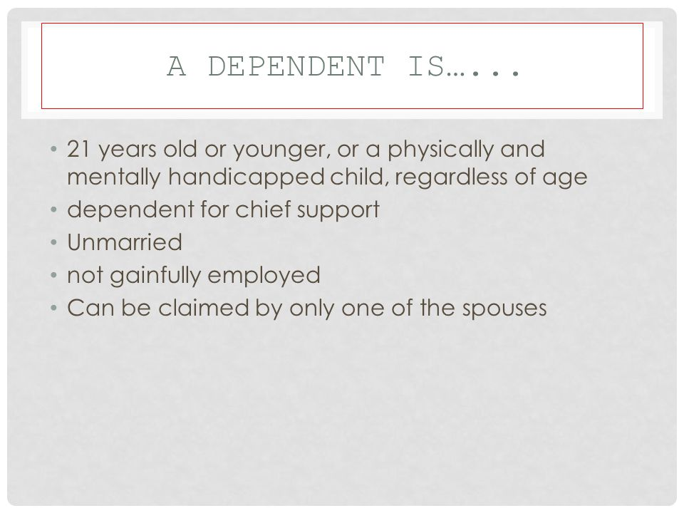 A DEPENDENT IS…... 21 years old or younger, or a physically and mentally handicapped child, regardless of age dependent for chief support Unmarried no