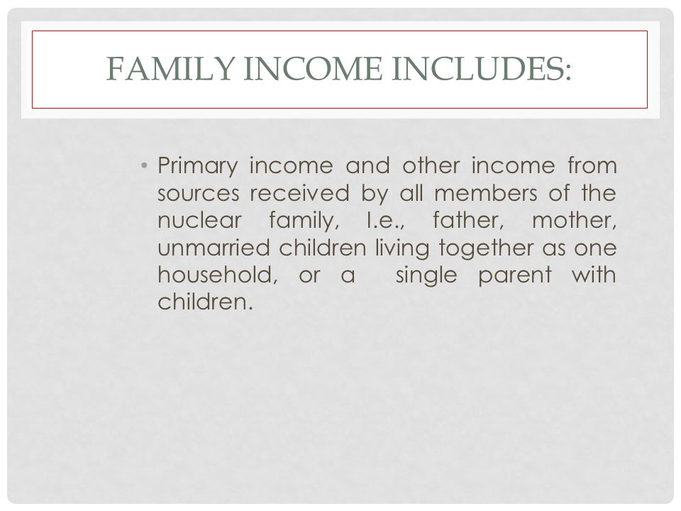 FAMILY INCOME INCLUDES: Primary income and other income from sources received by all members of the nuclear family, I.e., father, mother, unmarried ch