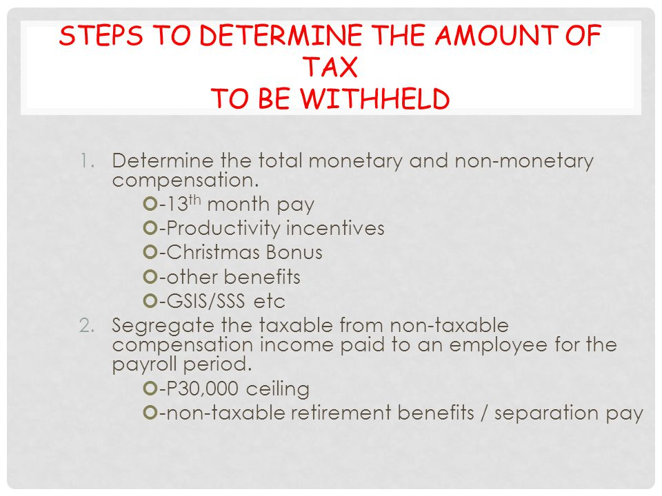 STEPS TO DETERMINE THE AMOUNT OF TAX TO BE WITHHELD 1.Determine the total monetary and non-monetary compensation. -13 th month pay -Productivity incen