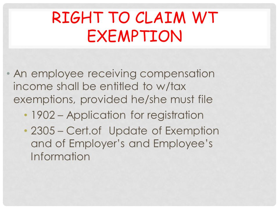 RIGHT TO CLAIM WT EXEMPTION An employee receiving compensation income shall be entitled to w/tax exemptions, provided he/she must file 1902 – Applicat