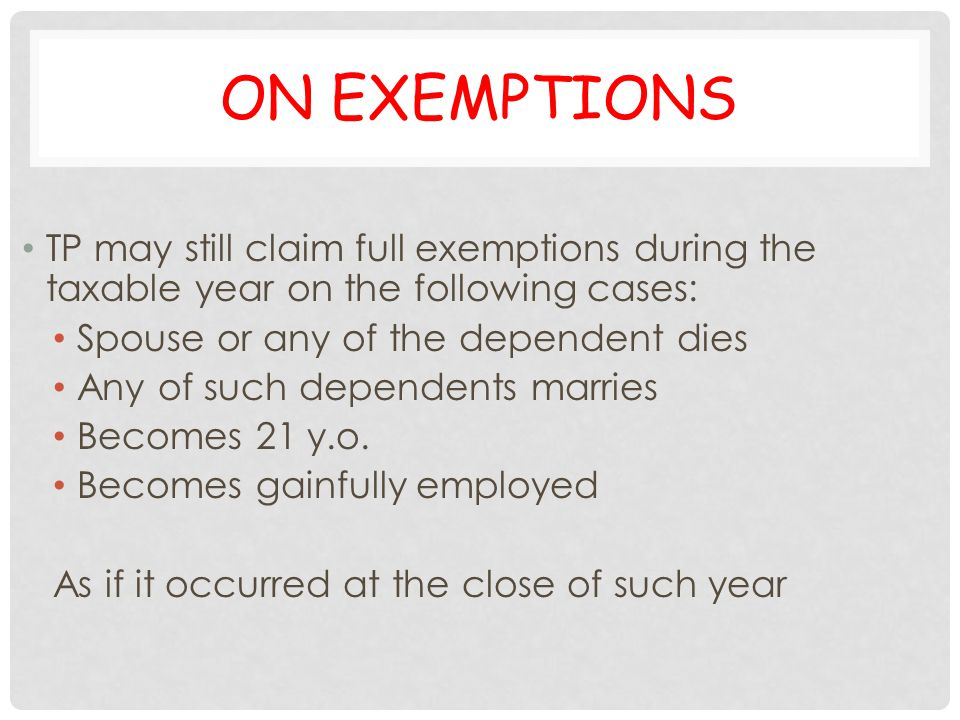 ON EXEMPTIONS TP may still claim full exemptions during the taxable year on the following cases: Spouse or any of the dependent dies Any of such depen