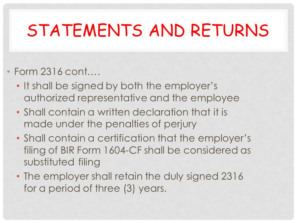 STATEMENTS AND RETURNS Form 2316 cont…. It shall be signed by both the employer's authorized representative and the employee Shall contain a written d