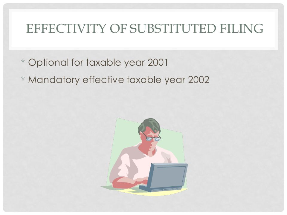 EFFECTIVITY OF SUBSTITUTED FILING * Optional for taxable year 2001 * Mandatory effective taxable year 2002