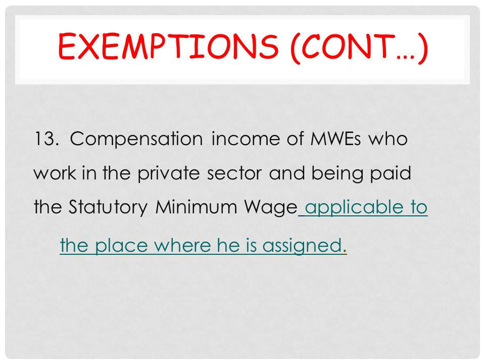 EXEMPTIONS (CONT…) 13. Compensation income of MWEs who work in the private sector and being paid the Statutory Minimum Wage applicable to the place wh