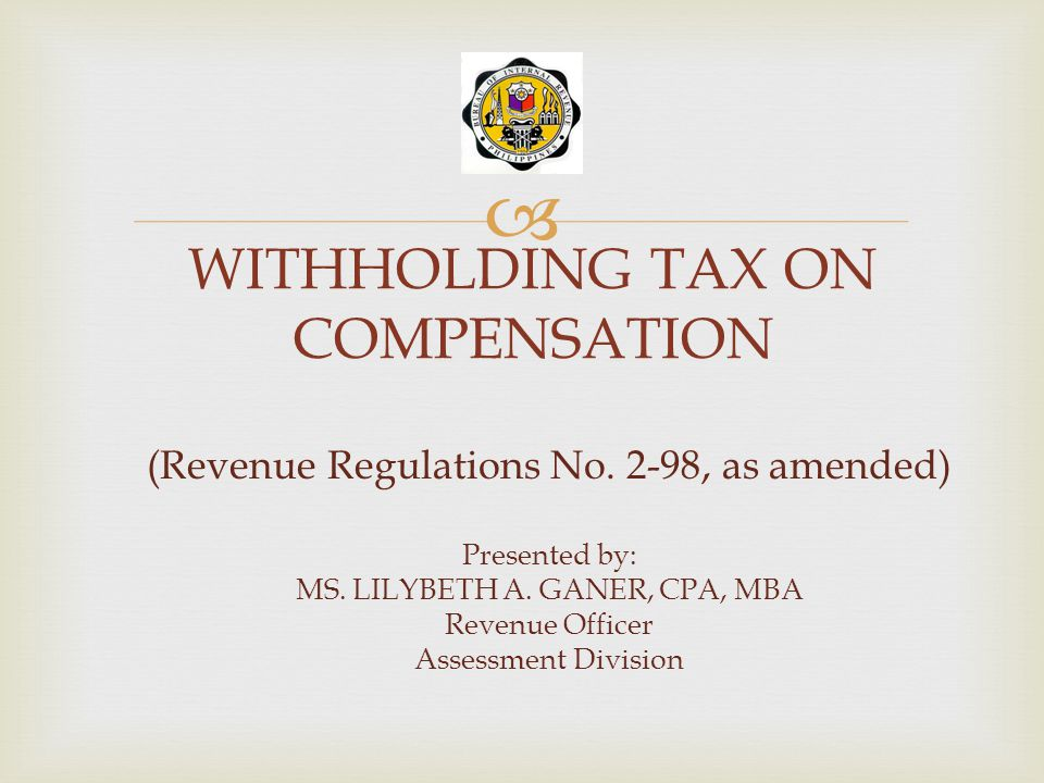  WITHHOLDING TAX ON COMPENSATION (Revenue Regulations No. 2-98, as amended) Presented by: MS. LILYBETH A. GANER, CPA, MBA Revenue Officer Assessment
