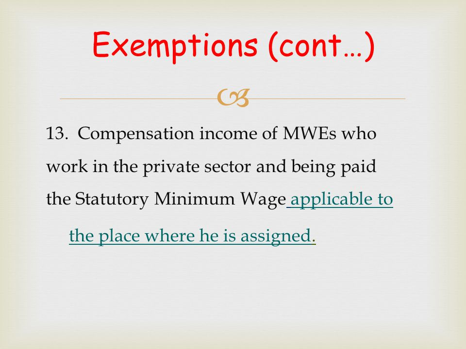  Exemptions (cont…) 13. Compensation income of MWEs who work in the private sector and being paid the Statutory Minimum Wage applicable to the place